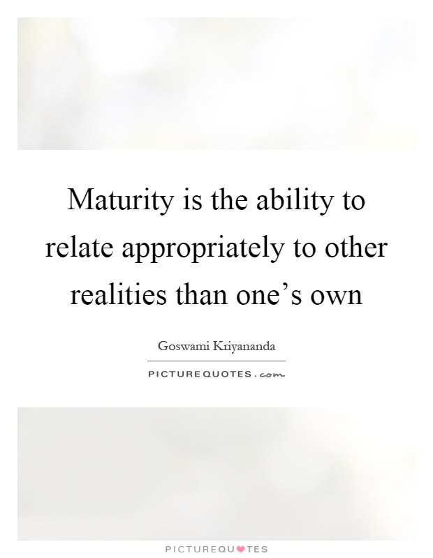 Maturity is the ability to relate appropriately to other realities than one's own Picture Quote #1