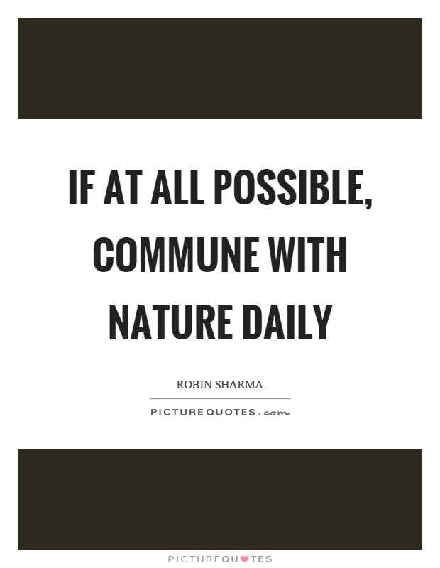If at all possible, commune with nature daily Picture Quote #1