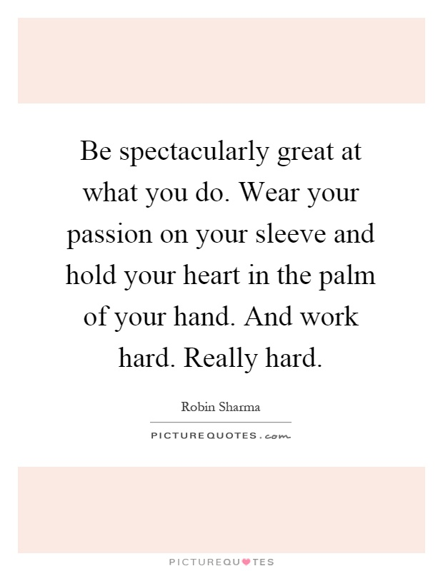 Be spectacularly great at what you do. Wear your passion on your sleeve and hold your heart in the palm of your hand. And work hard. Really hard Picture Quote #1