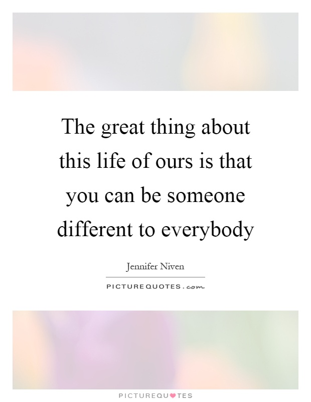 The great thing about this life of ours is that you can be someone different to everybody Picture Quote #1