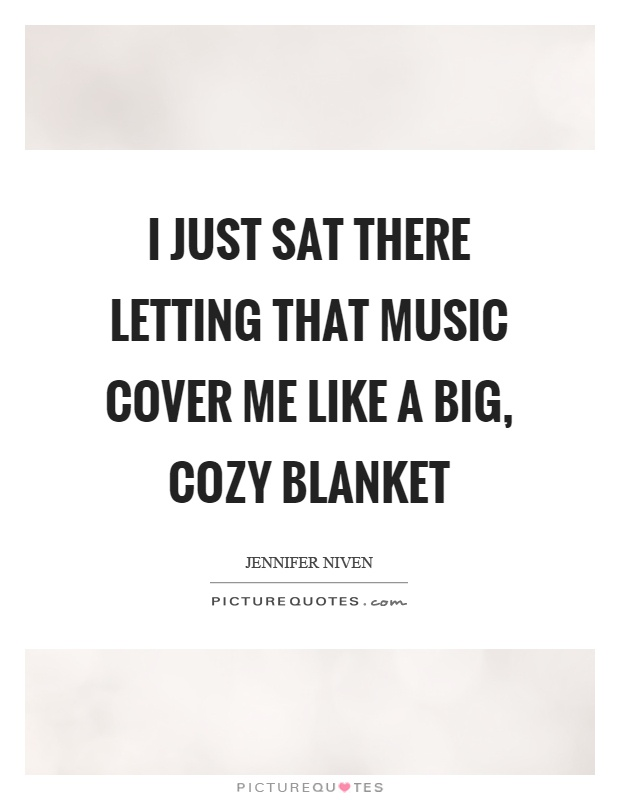 I just sat there letting that music cover me like a big, cozy blanket Picture Quote #1