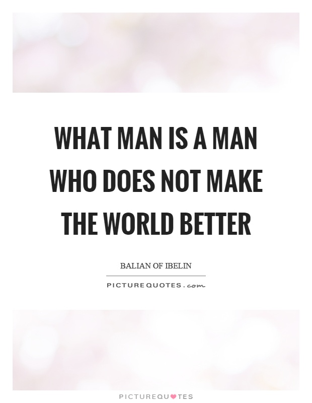 What man is a man who does not make the world better Picture Quote #1