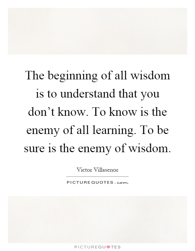 The beginning of all wisdom is to understand that you don't know. To know is the enemy of all learning. To be sure is the enemy of wisdom Picture Quote #1