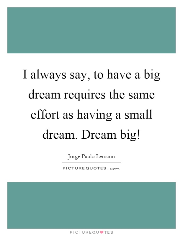 I always say, to have a big dream requires the same effort as having a small dream. Dream big! Picture Quote #1