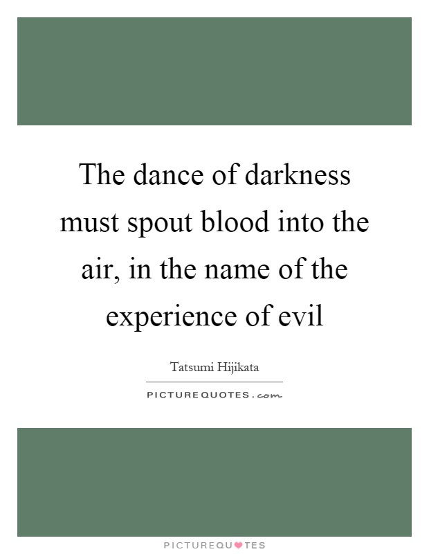 The dance of darkness must spout blood into the air, in the name of the experience of evil Picture Quote #1