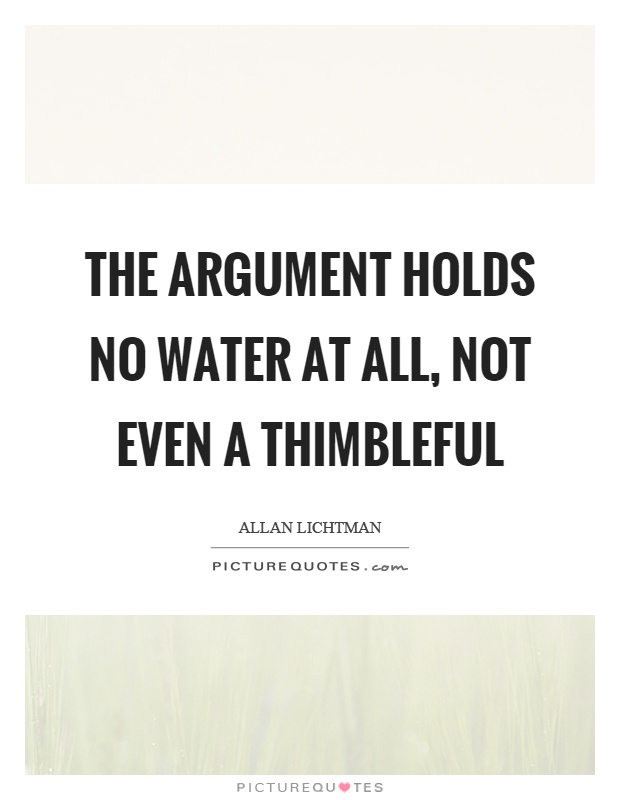 The argument holds no water at all, not even a thimbleful Picture Quote #1