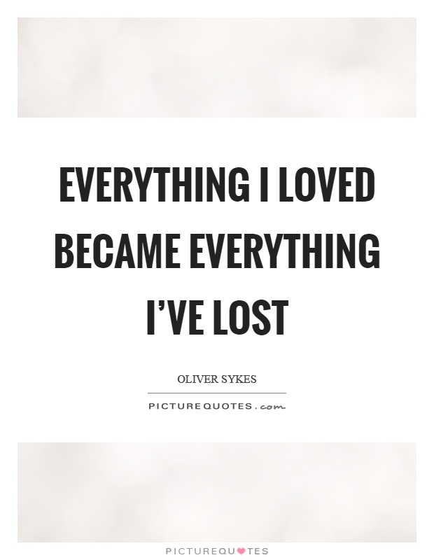 Everything I loved became everything I've lost Picture Quote #1