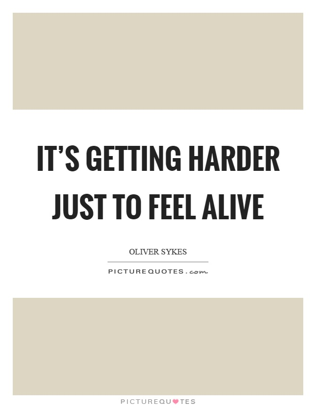 It's getting harder just to feel alive Picture Quote #1