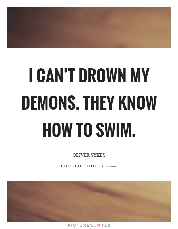 I can't drown my demons. They know how to swim Picture Quote #1