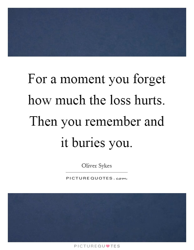 For a moment you forget how much the loss hurts. Then you remember and it buries you Picture Quote #1