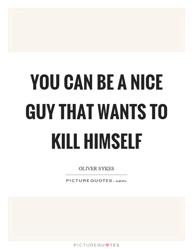 You can be a nice guy that wants to kill himself Picture Quote #1