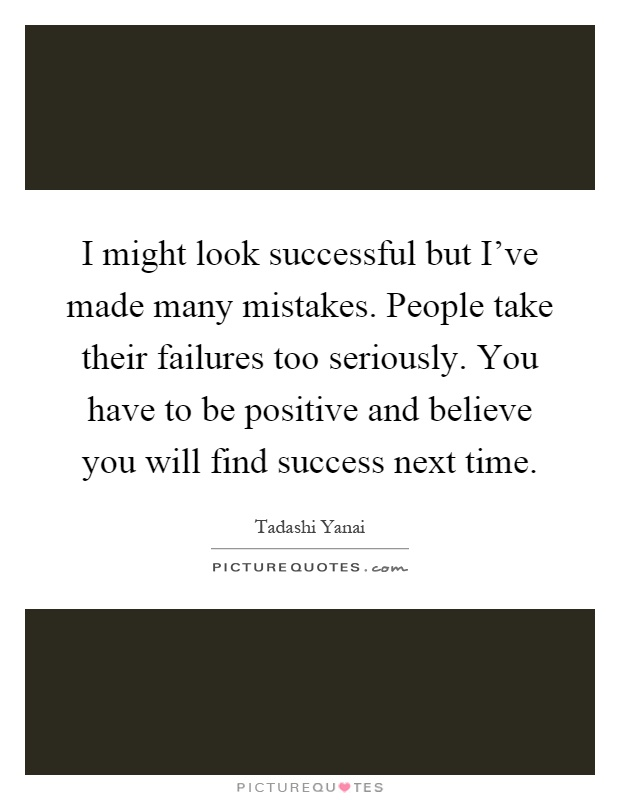 I might look successful but I've made many mistakes. People take their failures too seriously. You have to be positive and believe you will find success next time Picture Quote #1