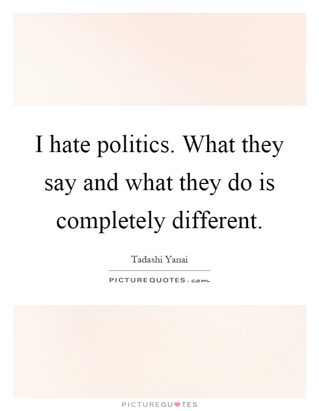 I hate politics. What they say and what they do is completely different Picture Quote #1
