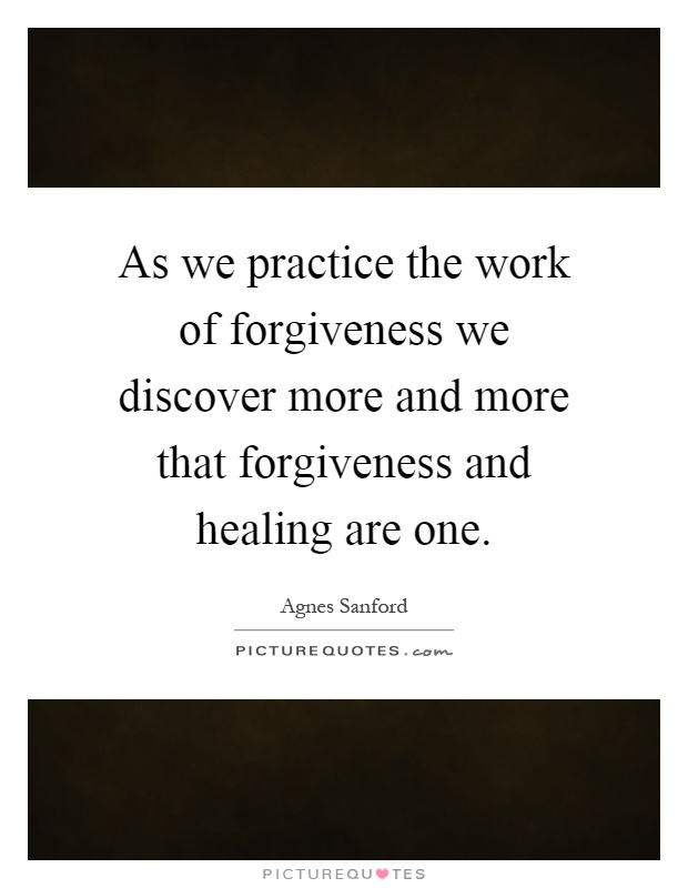 As we practice the work of forgiveness we discover more and more that forgiveness and healing are one Picture Quote #1