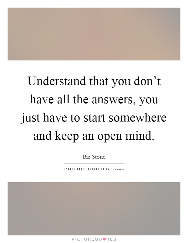 Understand that you don't have all the answers, you just have to start somewhere and keep an open mind Picture Quote #1