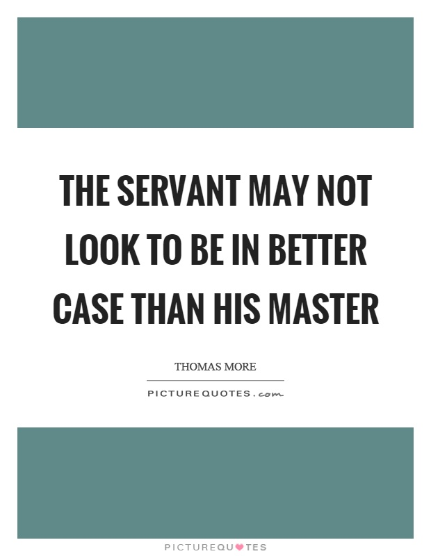 The servant may not look to be in better case than his master Picture Quote #1