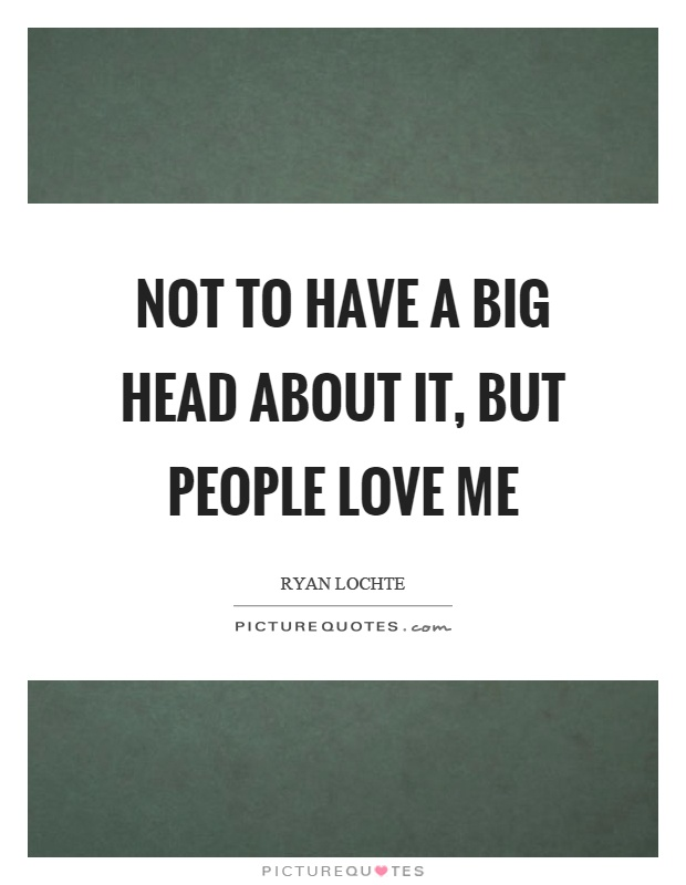 Not to have a big head about it, but people love me Picture Quote #1