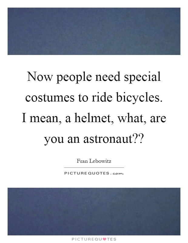 Now people need special costumes to ride bicycles. I mean, a helmet, what, are you an astronaut?? Picture Quote #1