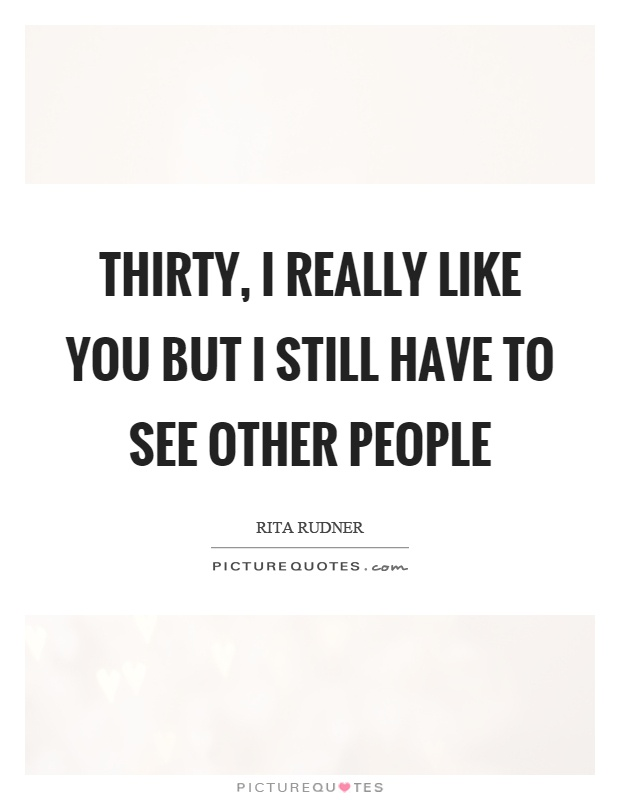 Thirty, I really like you but I still have to see other people Picture Quote #1