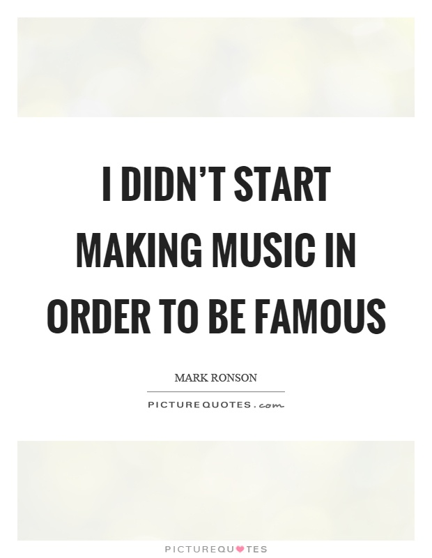 I didn't start making music in order to be famous Picture Quote #1