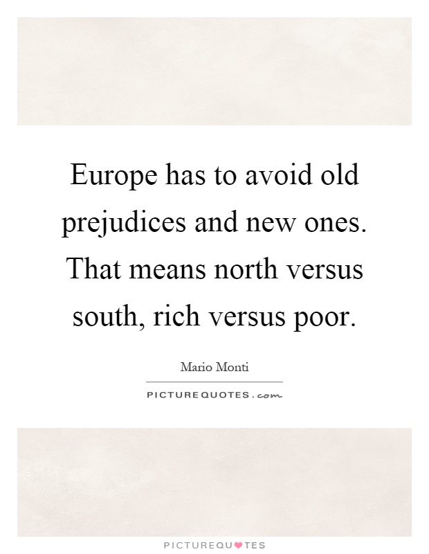 Europe has to avoid old prejudices and new ones. That means north versus south, rich versus poor Picture Quote #1