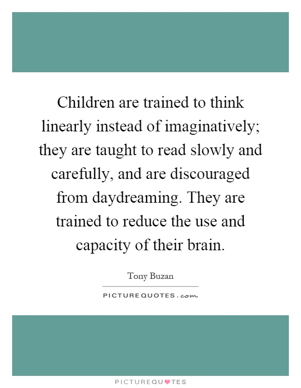 Children are trained to think linearly instead of imaginatively; they are taught to read slowly and carefully, and are discouraged from daydreaming. They are trained to reduce the use and capacity of their brain Picture Quote #1