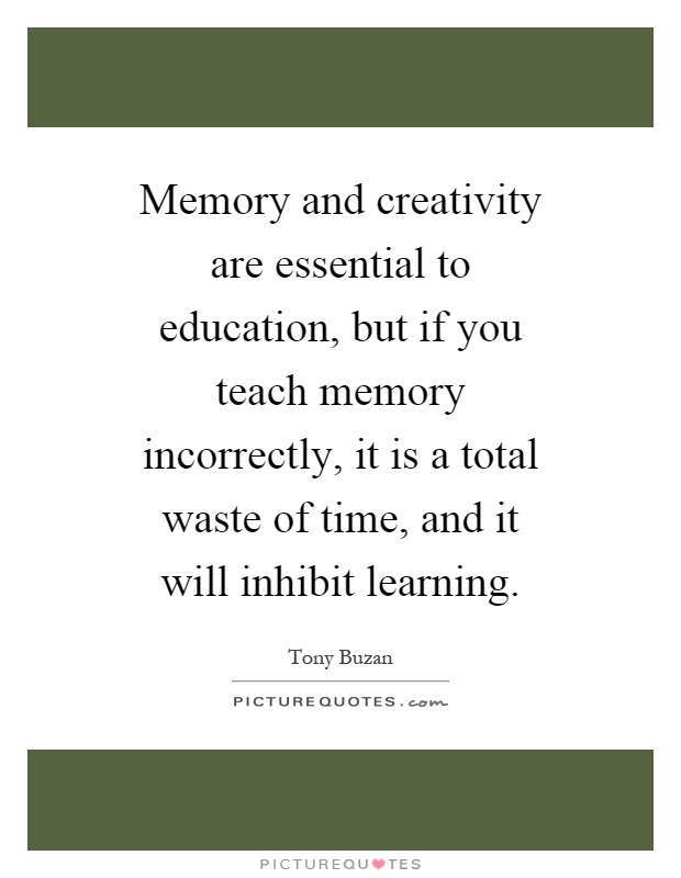 Memory and creativity are essential to education, but if you teach memory incorrectly, it is a total waste of time, and it will inhibit learning Picture Quote #1