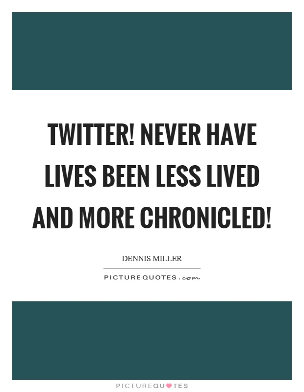 Twitter! Never have lives been less lived and more chronicled! Picture Quote #1