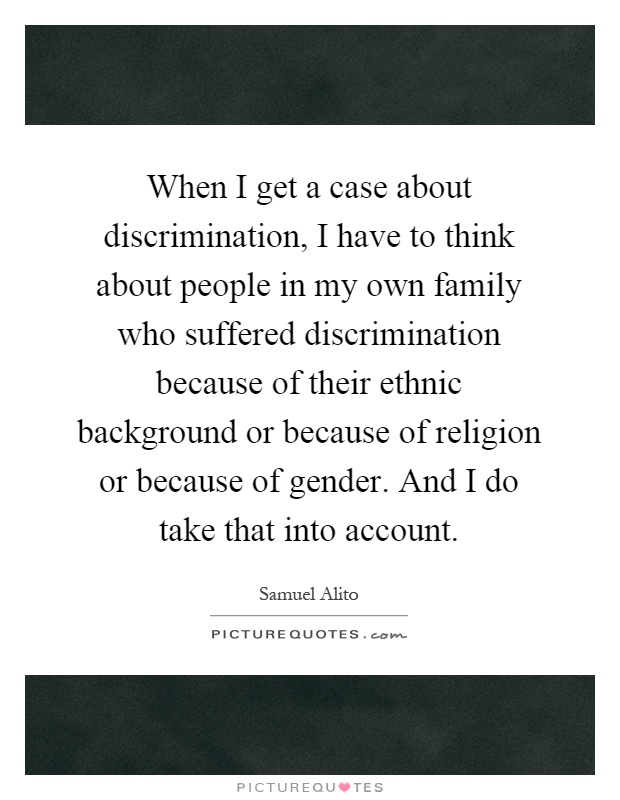 When I get a case about discrimination, I have to think about people in my own family who suffered discrimination because of their ethnic background or because of religion or because of gender. And I do take that into account Picture Quote #1