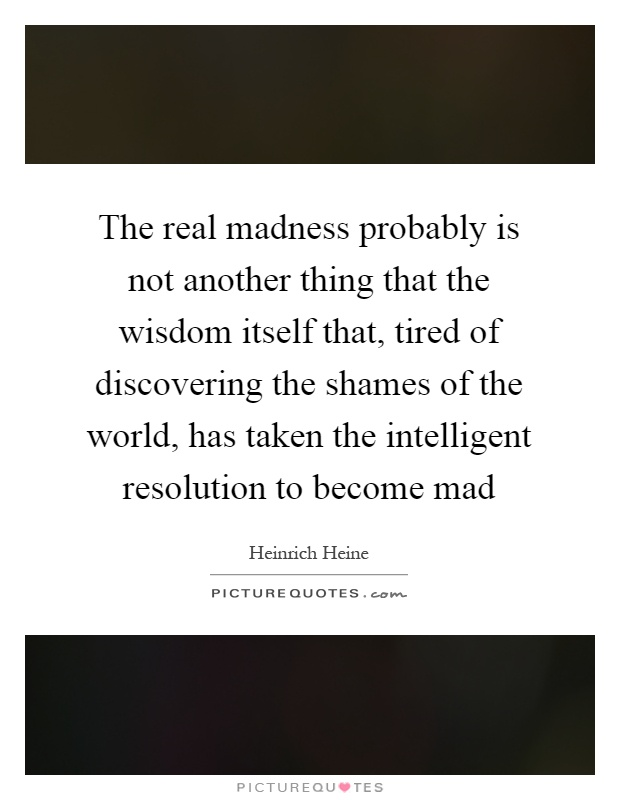 The real madness probably is not another thing that the wisdom itself that, tired of discovering the shames of the world, has taken the intelligent resolution to become mad Picture Quote #1