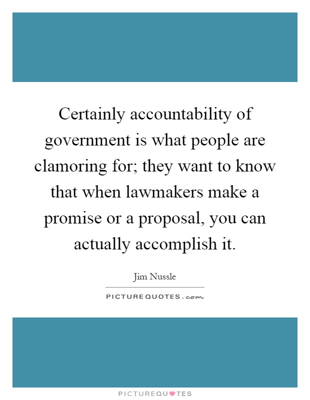 Certainly accountability of government is what people are clamoring for; they want to know that when lawmakers make a promise or a proposal, you can actually accomplish it Picture Quote #1