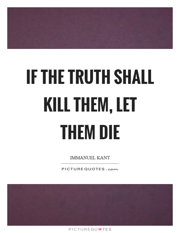 If the truth shall kill them, let them die Picture Quote #1
