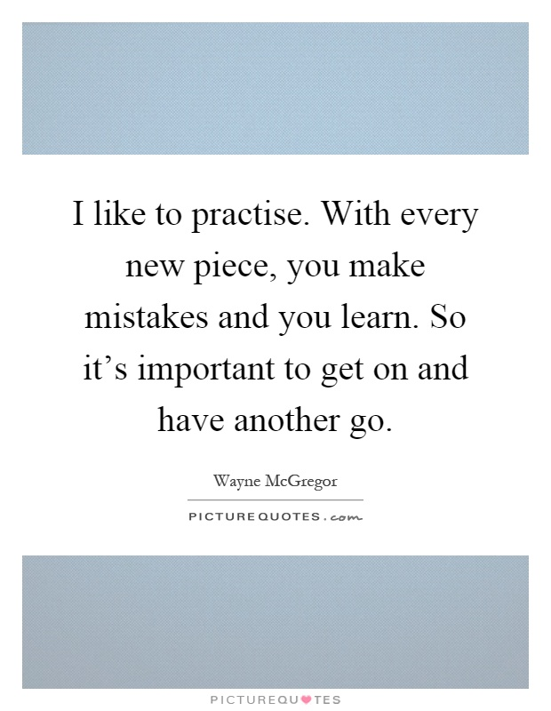 I like to practise. With every new piece, you make mistakes and you learn. So it's important to get on and have another go Picture Quote #1