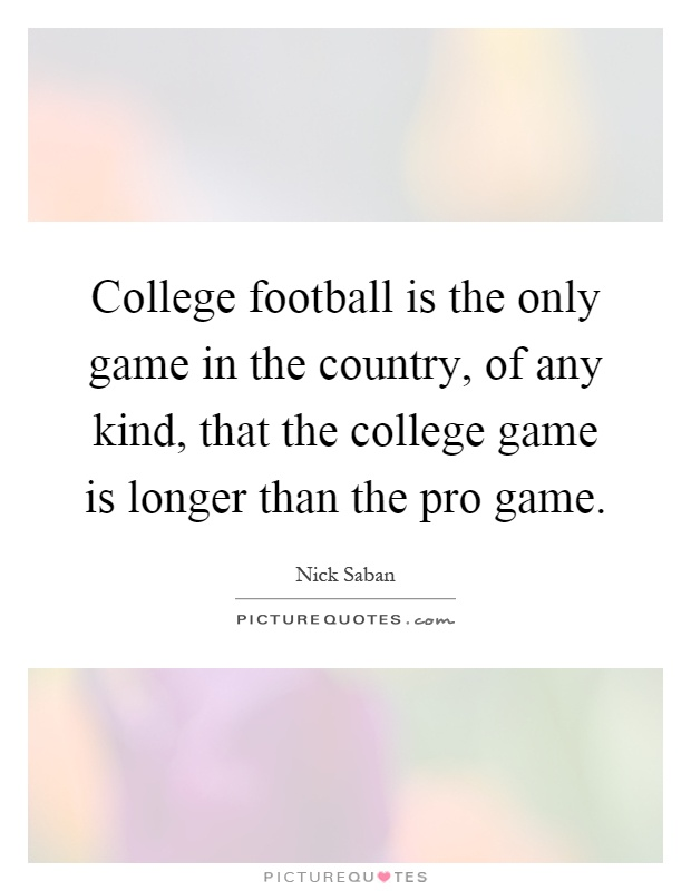 College football is the only game in the country, of any kind, that the college game is longer than the pro game Picture Quote #1