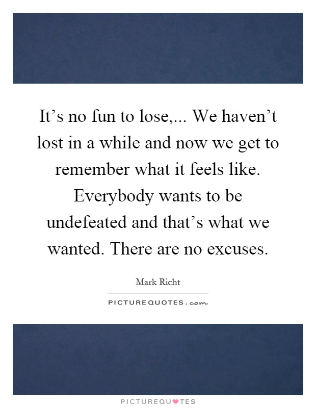It's no fun to lose,... We haven't lost in a while and now we get to remember what it feels like. Everybody wants to be undefeated and that's what we wanted. There are no excuses Picture Quote #1