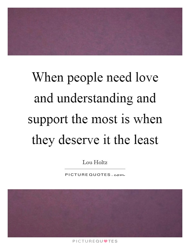 When people need love and understanding and support the most is when they deserve it the least Picture Quote #1