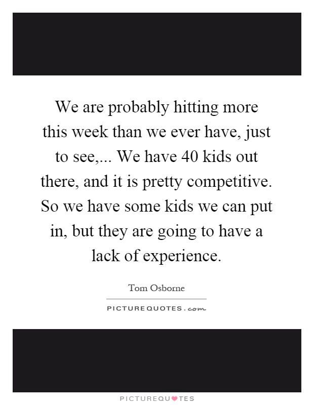We are probably hitting more this week than we ever have, just to see,... We have 40 kids out there, and it is pretty competitive. So we have some kids we can put in, but they are going to have a lack of experience Picture Quote #1