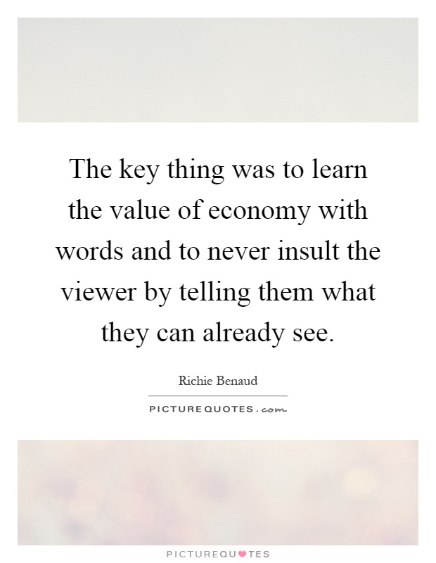 The key thing was to learn the value of economy with words and to never insult the viewer by telling them what they can already see Picture Quote #1