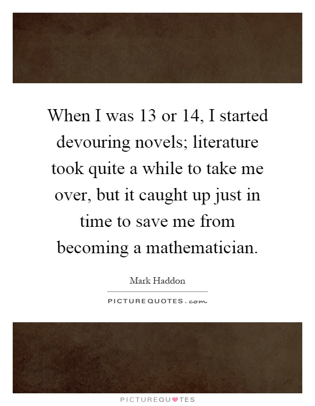 When I was 13 or 14, I started devouring novels; literature took quite a while to take me over, but it caught up just in time to save me from becoming a mathematician Picture Quote #1