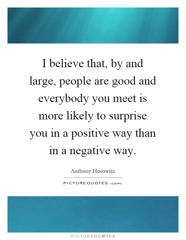 I believe that, by and large, people are good and everybody you meet is more likely to surprise you in a positive way than in a negative way Picture Quote #1