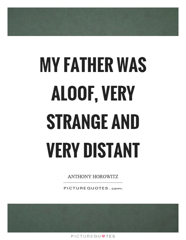 My father was aloof, very strange and very distant Picture Quote #1