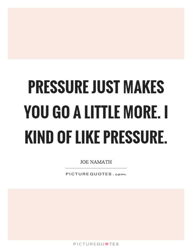 Pressure just makes you go a little more. I kind of like pressure Picture Quote #1