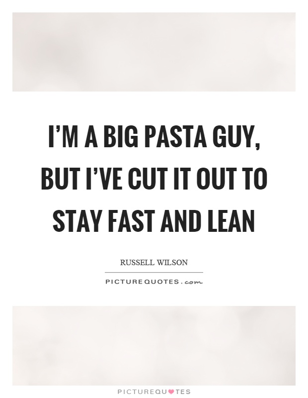 I'm a big pasta guy, but I've cut it out to stay fast and lean Picture Quote #1