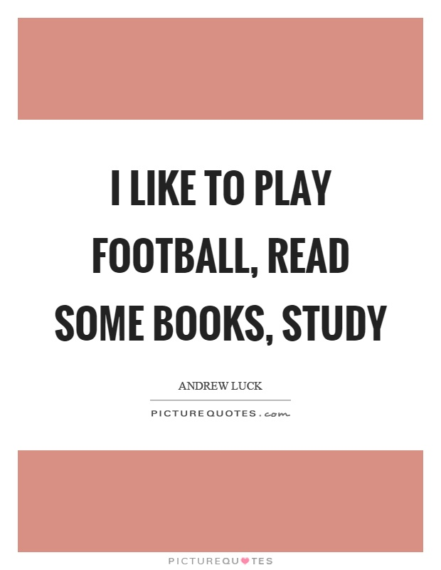 I like to play football, read some books, study Picture Quote #1