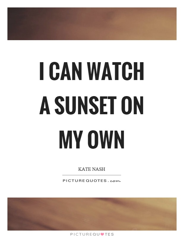 I can watch a sunset on my own Picture Quote #1
