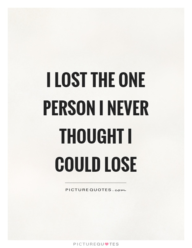 I lost the one person I never thought I could lose Picture Quote #1