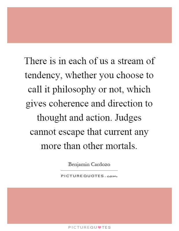 There is in each of us a stream of tendency, whether you choose to call it philosophy or not, which gives coherence and direction to thought and action. Judges cannot escape that current any more than other mortals Picture Quote #1