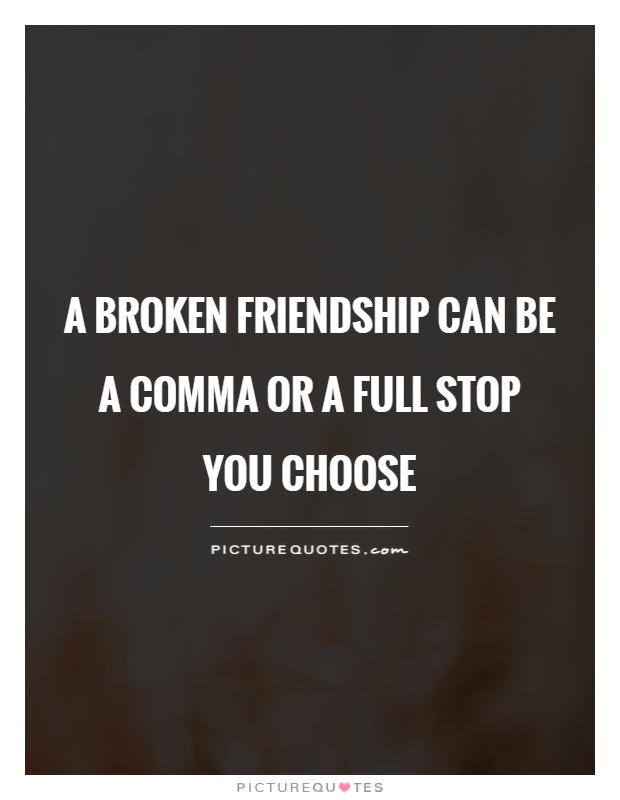A broken friendship can be a comma or a full stop  You choose Picture Quote #1