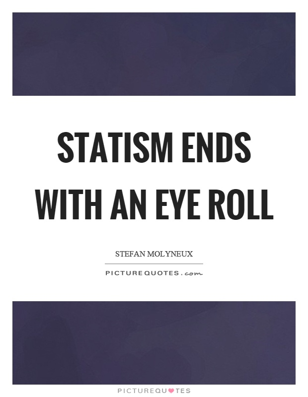 Statism ends with an eye roll Picture Quote #1