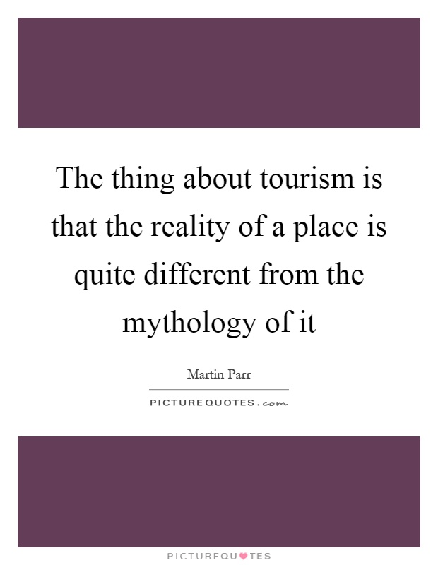 The thing about tourism is that the reality of a place is quite different from the mythology of it Picture Quote #1